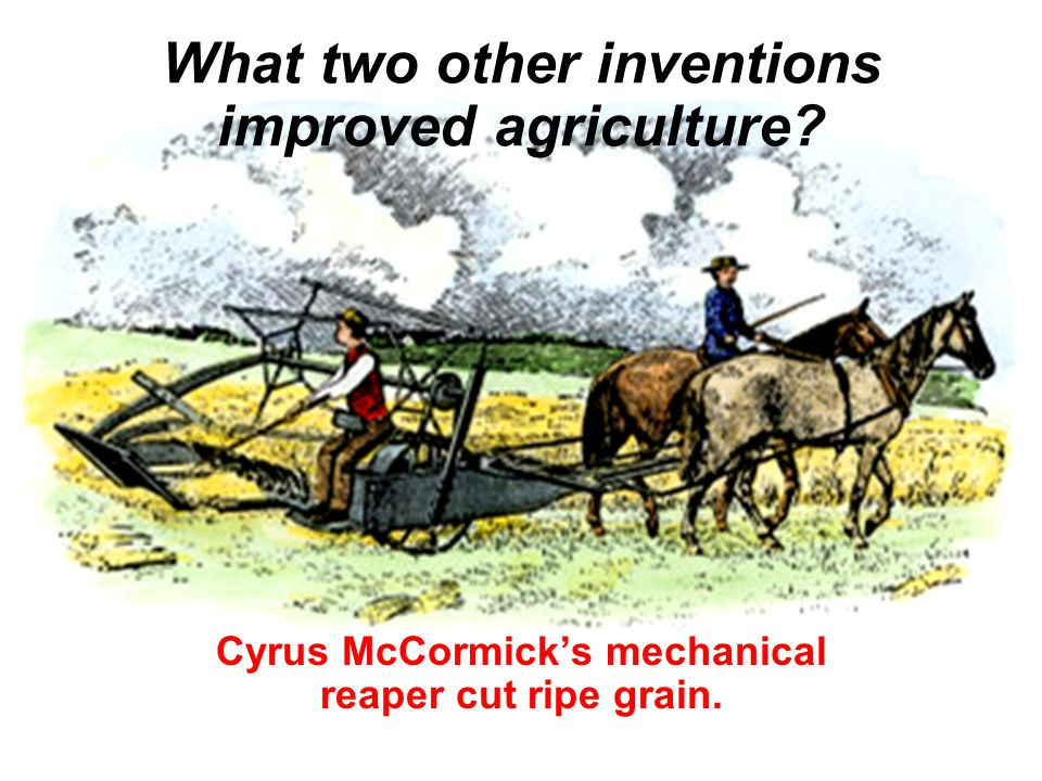What two other inventions improved agriculture Cyrus McCormick's mechanical reaper cut ripe grain.
