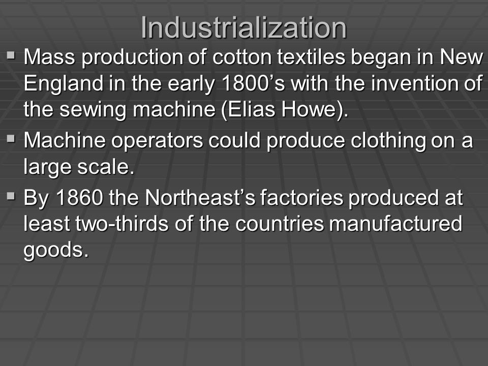 Industrialization  Mass production of cotton textiles began in New England in the early 1800's with the invention of the sewing machine (Elias Howe).