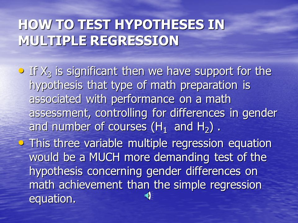 HOW TO TEST HYPOTHESES IN MULTIPLE REGRESSION If X 1 is significant then we have some support for the hypothesis that males have higher scores on a math assessment, controlling for differences in math preparation (H 2 and H 3 ).