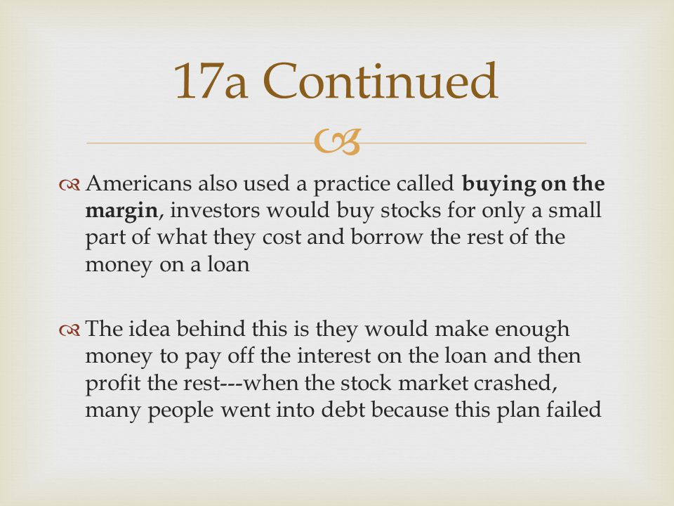   Americans also used a practice called buying on the margin, investors would buy stocks for only a small part of what they cost and borrow the rest of the money on a loan  The idea behind this is they would make enough money to pay off the interest on the loan and then profit the rest---when the stock market crashed, many people went into debt because this plan failed 17a Continued