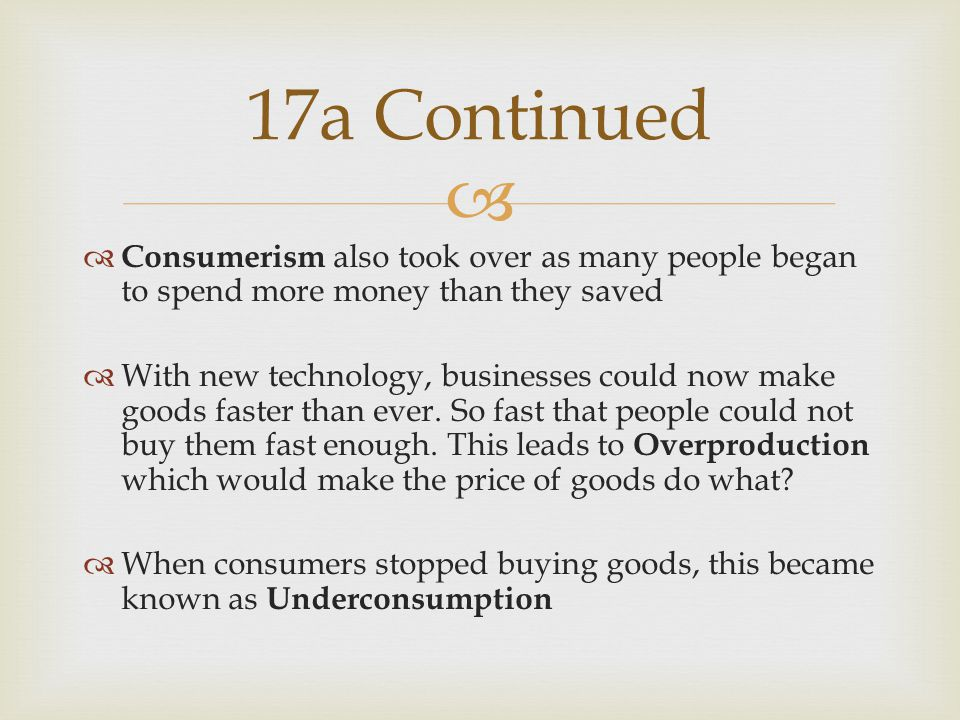  Consumerism also took over as many people began to spend more money than they saved  With new technology, businesses could now make goods faster than ever.