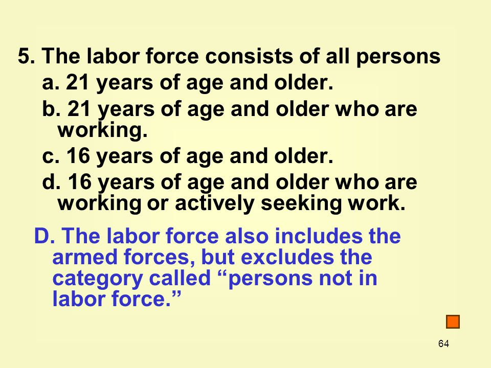 64 5. The labor force consists of all persons a. 21 years of age and older.