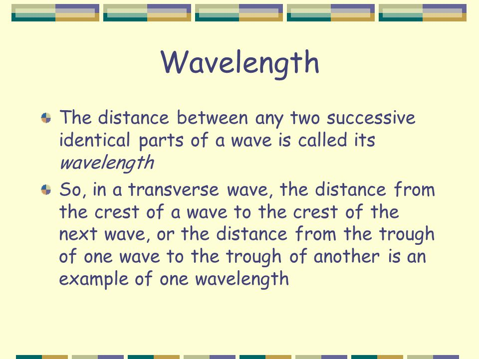 Wavelength The distance between any two successive identical parts of a wave is called its wavelength So, in a transverse wave, the distance from the crest of a wave to the crest of the next wave, or the distance from the trough of one wave to the trough of another is an example of one wavelength