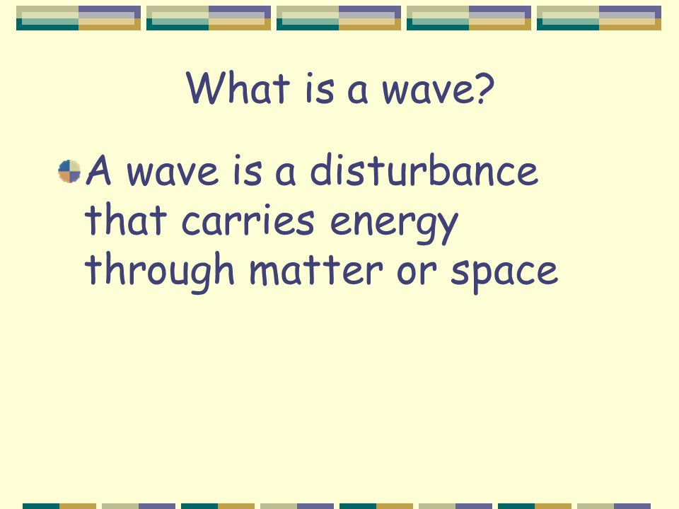 What is a wave A wave is a disturbance that carries energy through matter or space