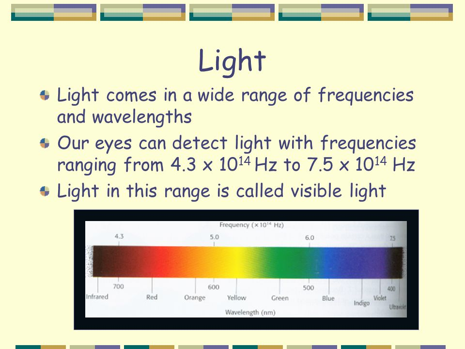 Light Light comes in a wide range of frequencies and wavelengths Our eyes can detect light with frequencies ranging from 4.3 x 10 14 Hz to 7.5 x 10 14 Hz Light in this range is called visible light