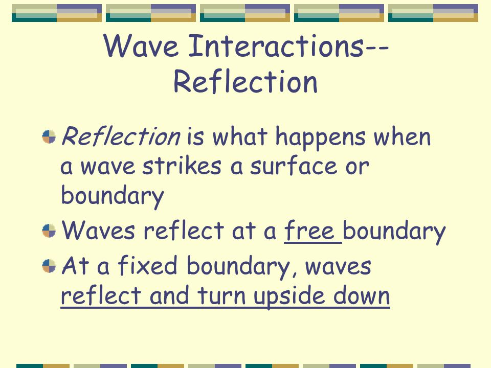 Wave Interactions-- Reflection Reflection is what happens when a wave strikes a surface or boundary Waves reflect at a free boundary At a fixed boundary, waves reflect and turn upside down