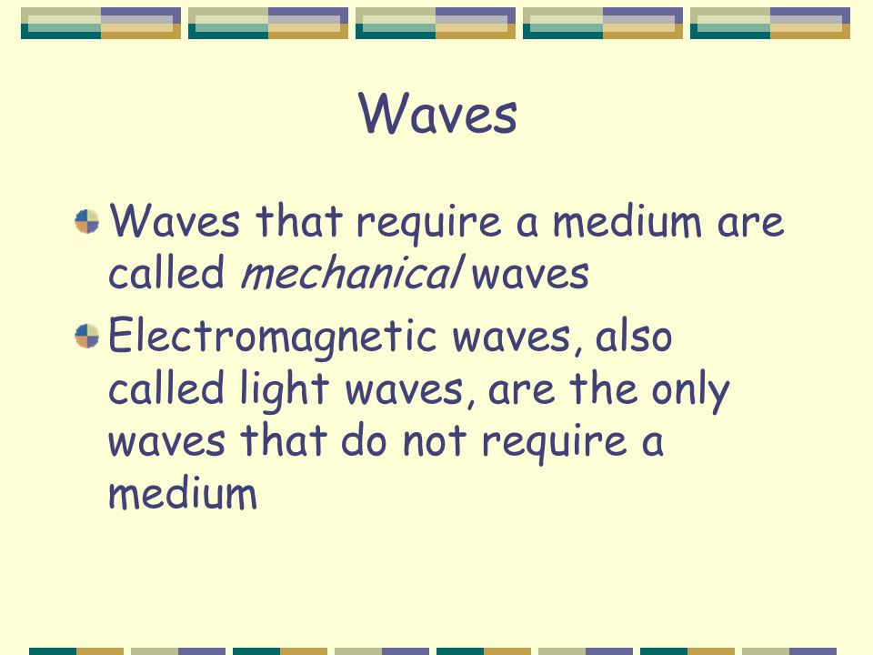 Waves Waves that require a medium are called mechanical waves Electromagnetic waves, also called light waves, are the only waves that do not require a medium