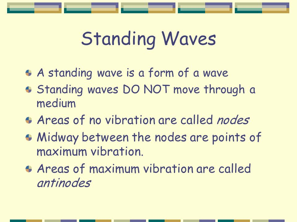 Standing Waves A standing wave is a form of a wave Standing waves DO NOT move through a medium Areas of no vibration are called nodes Midway between the nodes are points of maximum vibration.