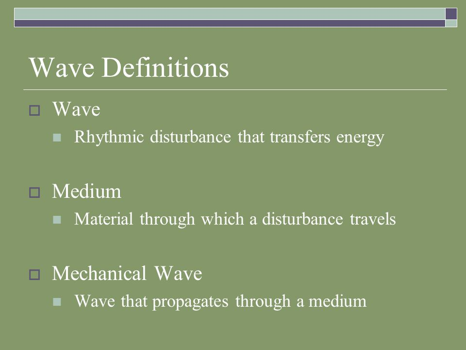 Wave Definitions  Wave Rhythmic disturbance that transfers energy  Medium Material through which a disturbance travels  Mechanical Wave Wave that propagates through a medium