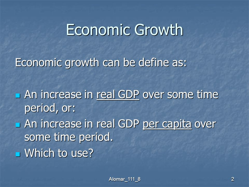 Alomar_111_82 Economic Growth Economic growth can be define as: An increase in real GDP over some time period, or: An increase in real GDP over some time period, or: An increase in real GDP per capita over some time period.
