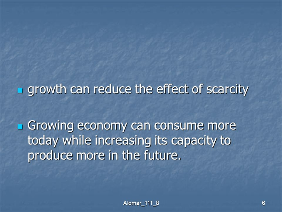 Alomar_111_86 growth can reduce the effect of scarcity growth can reduce the effect of scarcity Growing economy can consume more today while increasing its capacity to produce more in the future.