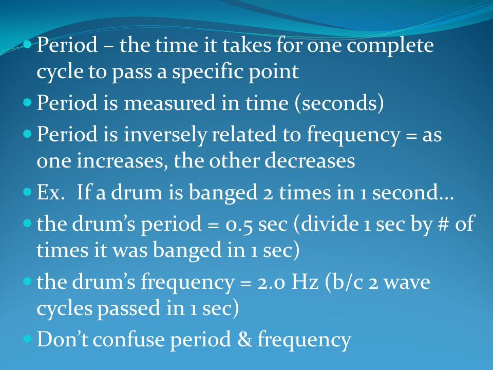 Period – the time it takes for one complete cycle to pass a specific point Period is measured in time (seconds) Period is inversely related to frequency = as one increases, the other decreases Ex.