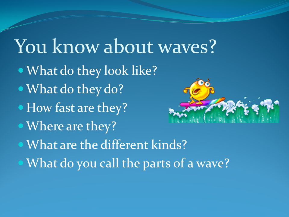 You know about waves. What do they look like. What do they do.