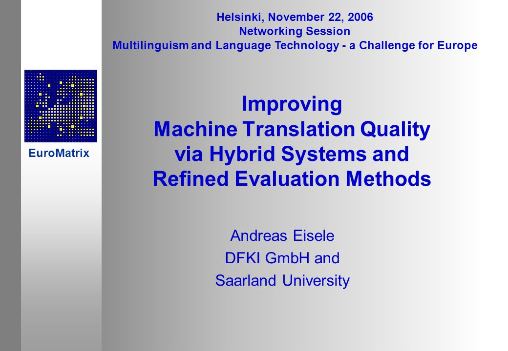 Improving Machine Translation Quality via Hybrid Systems and Refined Evaluation Methods Andreas Eisele DFKI GmbH and Saarland University Helsinki, November 22, 2006 Networking Session Multilinguism and Language Technology - a Challenge for Europe EuroMatrix