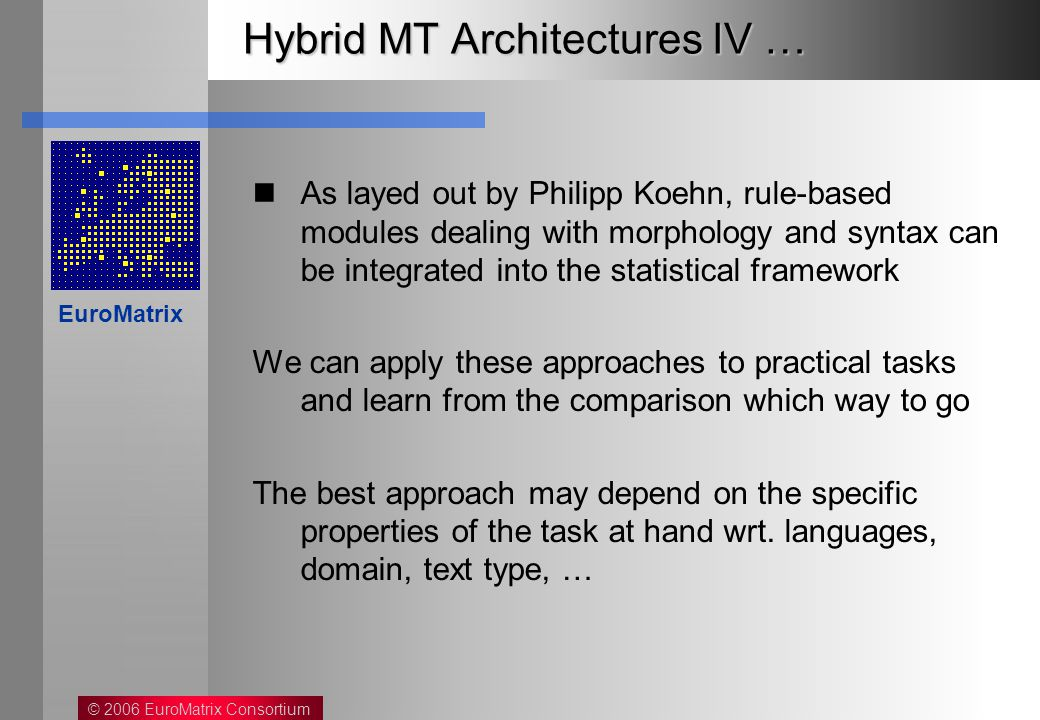 © 2006 EuroMatrix Consortium EuroMatrix Hybrid MT Architectures IV … As layed out by Philipp Koehn, rule-based modules dealing with morphology and syntax can be integrated into the statistical framework We can apply these approaches to practical tasks and learn from the comparison which way to go The best approach may depend on the specific properties of the task at hand wrt.