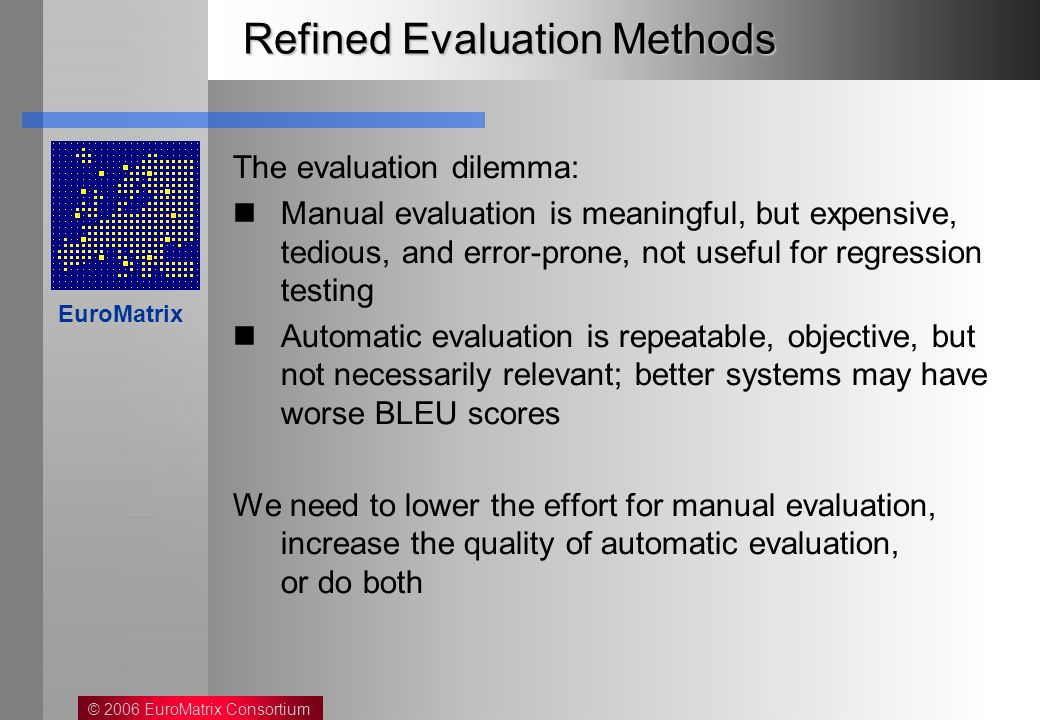 © 2006 EuroMatrix Consortium EuroMatrix Refined Evaluation Methods The evaluation dilemma: Manual evaluation is meaningful, but expensive, tedious, and error-prone, not useful for regression testing Automatic evaluation is repeatable, objective, but not necessarily relevant; better systems may have worse BLEU scores We need to lower the effort for manual evaluation, increase the quality of automatic evaluation, or do both