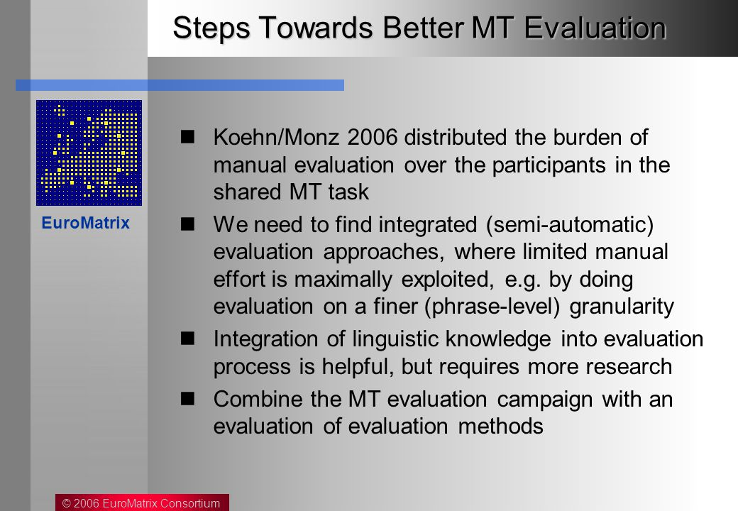 © 2006 EuroMatrix Consortium EuroMatrix Steps Towards Better MT Evaluation Koehn/Monz 2006 distributed the burden of manual evaluation over the participants in the shared MT task We need to find integrated (semi-automatic) evaluation approaches, where limited manual effort is maximally exploited, e.g.