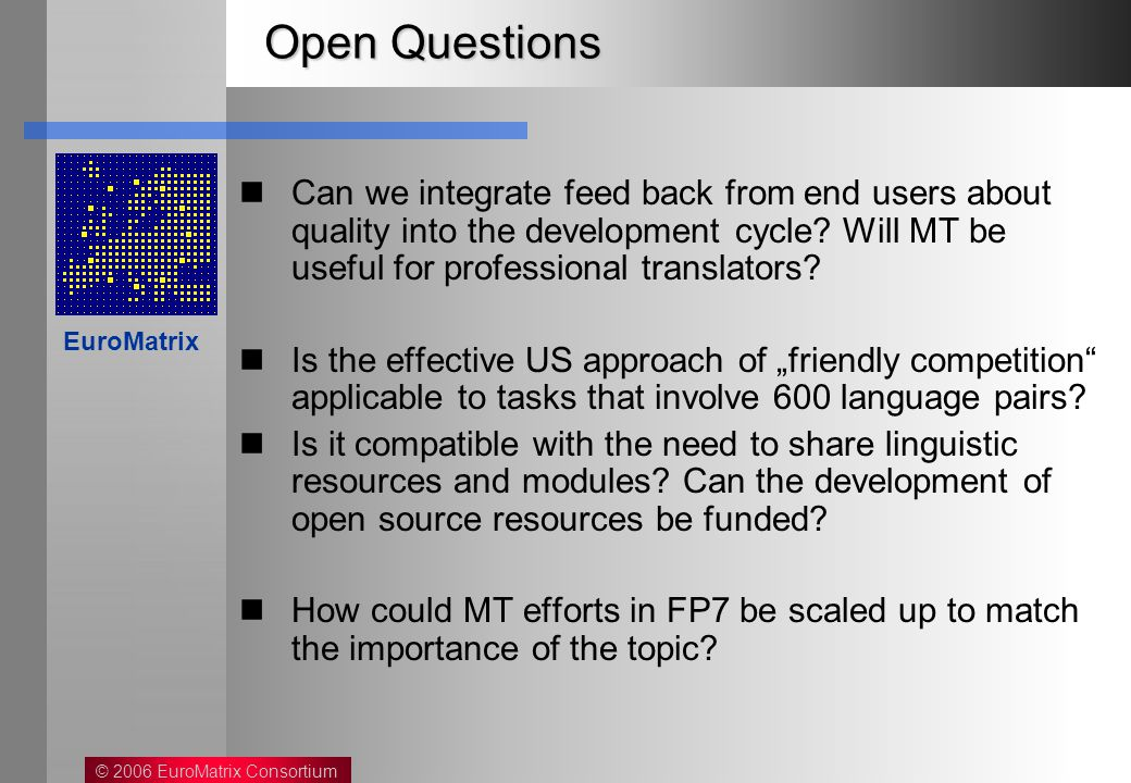 © 2006 EuroMatrix Consortium EuroMatrix Open Questions Can we integrate feed back from end users about quality into the development cycle.