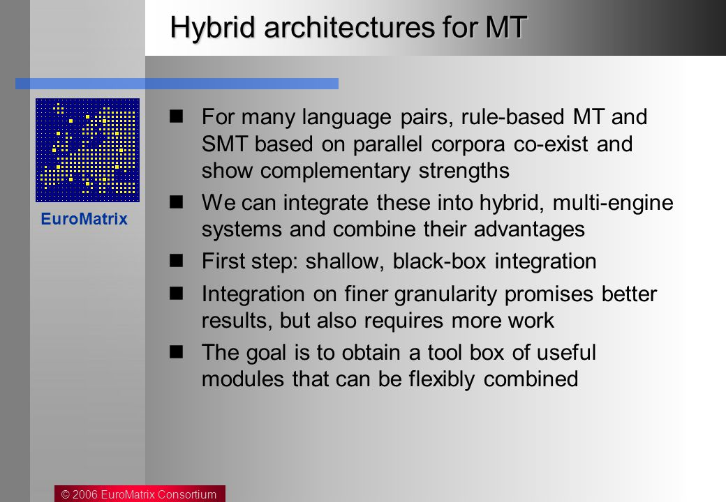 © 2006 EuroMatrix Consortium EuroMatrix Hybrid architectures for MT For many language pairs, rule-based MT and SMT based on parallel corpora co-exist and show complementary strengths We can integrate these into hybrid, multi-engine systems and combine their advantages First step: shallow, black-box integration Integration on finer granularity promises better results, but also requires more work The goal is to obtain a tool box of useful modules that can be flexibly combined
