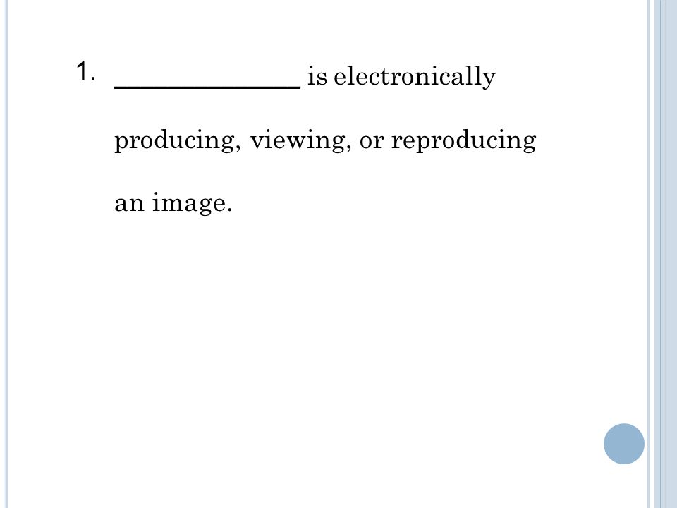 ______________ is electronically producing, viewing, or reproducing an image. 1.