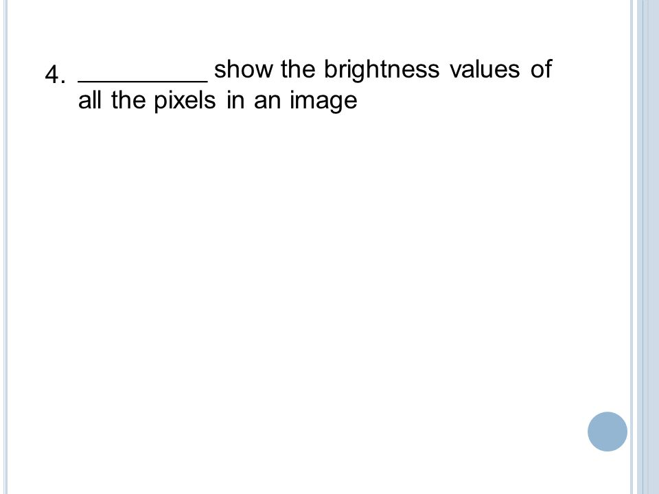 _________ show the brightness values of all the pixels in an image 4.