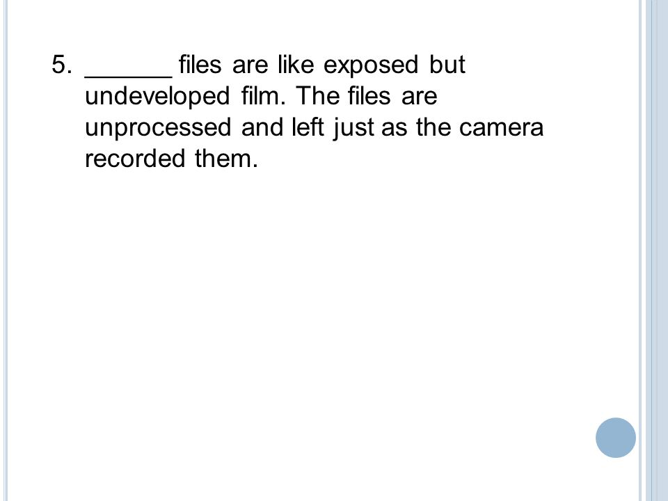 ______ files are like exposed but undeveloped film.