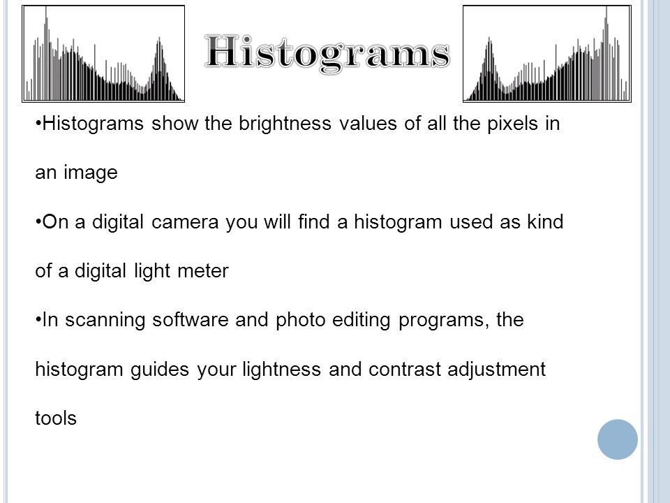 Histograms show the brightness values of all the pixels in an image On a digital camera you will find a histogram used as kind of a digital light meter In scanning software and photo editing programs, the histogram guides your lightness and contrast adjustment tools