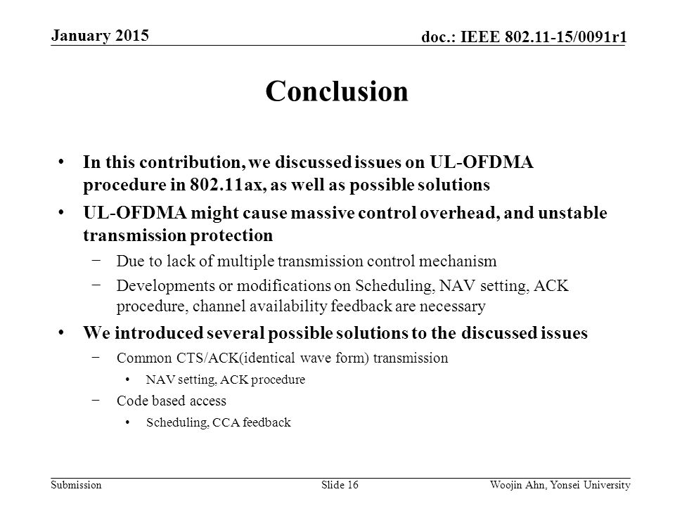 Submission doc.: IEEE /0091r1 Conclusion In this contribution, we discussed issues on UL-OFDMA procedure in ax, as well as possible solutions UL-OFDMA might cause massive control overhead, and unstable transmission protection −Due to lack of multiple transmission control mechanism −Developments or modifications on Scheduling, NAV setting, ACK procedure, channel availability feedback are necessary We introduced several possible solutions to the discussed issues −Common CTS/ACK(identical wave form) transmission NAV setting, ACK procedure −Code based access Scheduling, CCA feedback Slide 16Woojin Ahn, Yonsei University January 2015