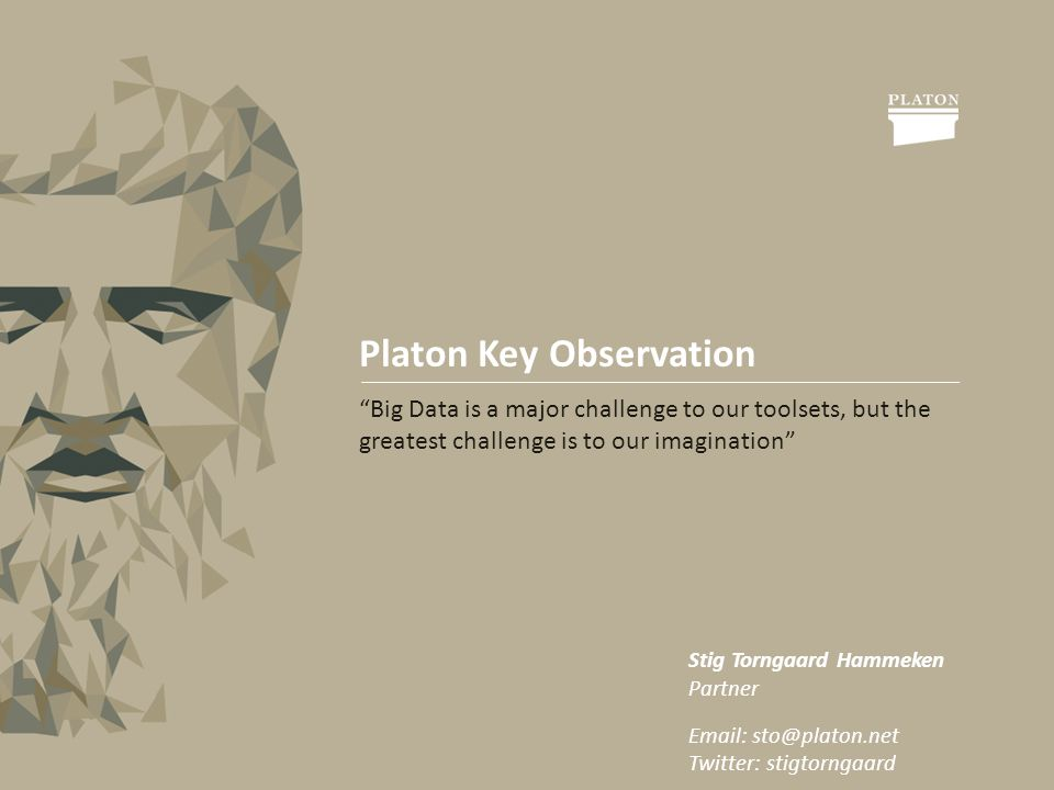 Platon Key Observation Big Data is a major challenge to our toolsets, but the greatest challenge is to our imagination Stig Torngaard Hammeken Partner   Twitter: stigtorngaard