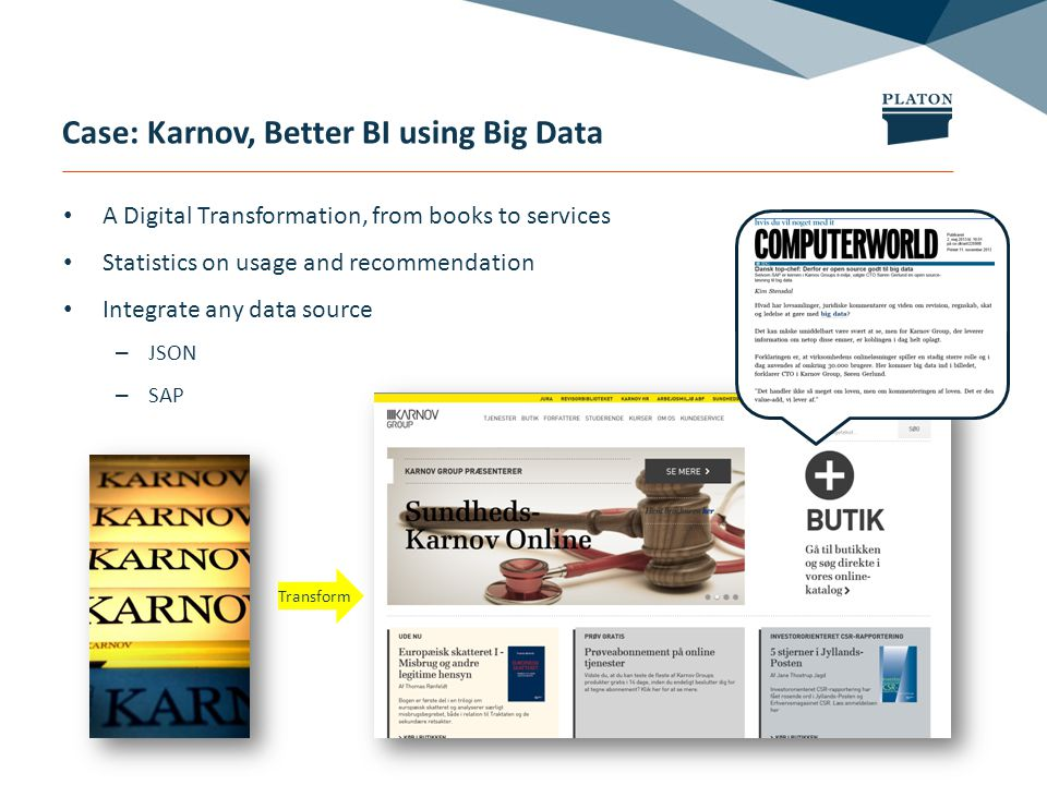 Case: Karnov, Better BI using Big Data A Digital Transformation, from books to services Statistics on usage and recommendation Integrate any data source – JSON – SAP Transform