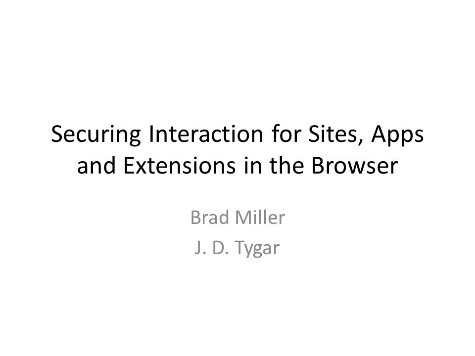 Securing Interaction for Sites, Apps and Extensions in the Browser Brad Miller J. D. Tygar