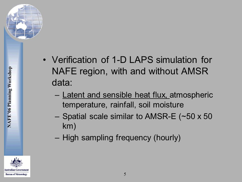 NAFE'06 Planning Workshop 5 Verification of 1-D LAPS simulation for NAFE region, with and without AMSR data: –Latent and sensible heat flux, atmospheric temperature, rainfall, soil moisture –Spatial scale similar to AMSR-E (~50 x 50 km) –High sampling frequency (hourly)
