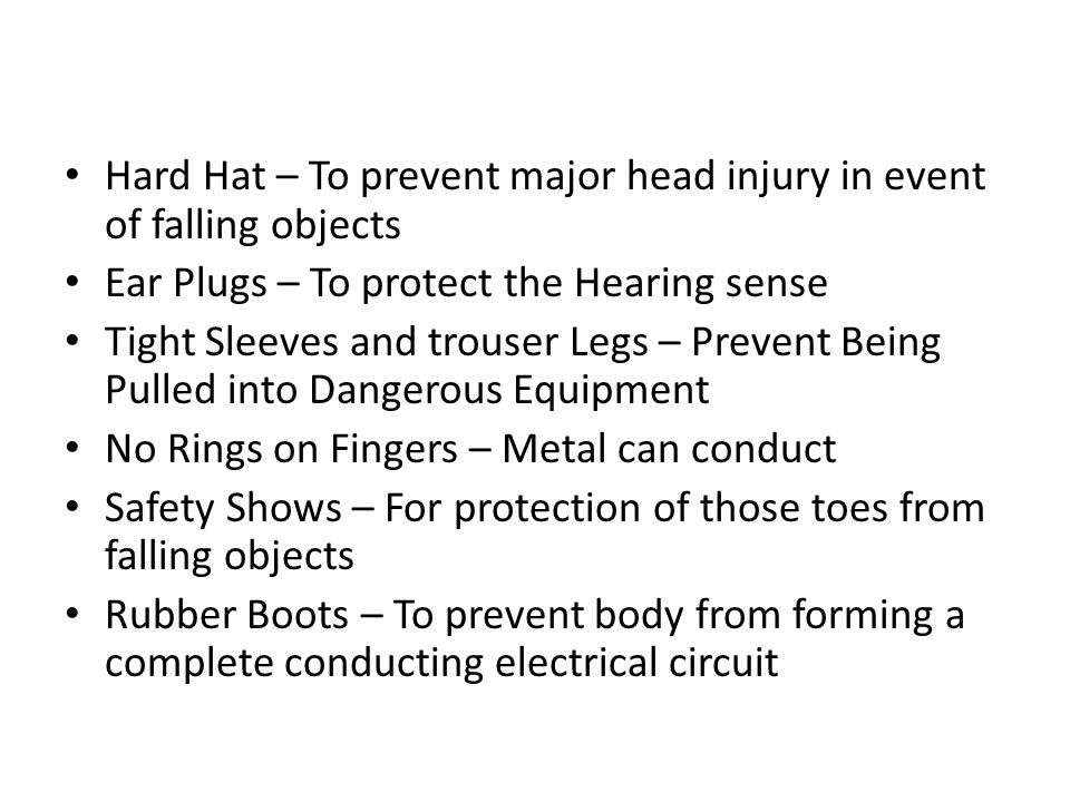 Hard Hat – To prevent major head injury in event of falling objects Ear Plugs – To protect the Hearing sense Tight Sleeves and trouser Legs – Prevent Being Pulled into Dangerous Equipment No Rings on Fingers – Metal can conduct Safety Shows – For protection of those toes from falling objects Rubber Boots – To prevent body from forming a complete conducting electrical circuit