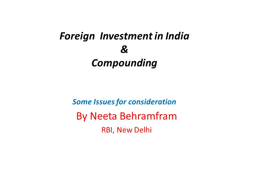 Foreign Investment in India & Compounding Some Issues for consideration By Neeta Behramfram RBI, New Delhi
