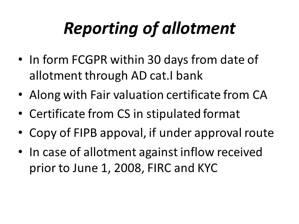 Reporting of allotment In form FCGPR within 30 days from date of allotment through AD cat.I bank Along with Fair valuation certificate from CA Certificate from CS in stipulated format Copy of FIPB appoval, if under approval route In case of allotment against inflow received prior to June 1, 2008, FIRC and KYC