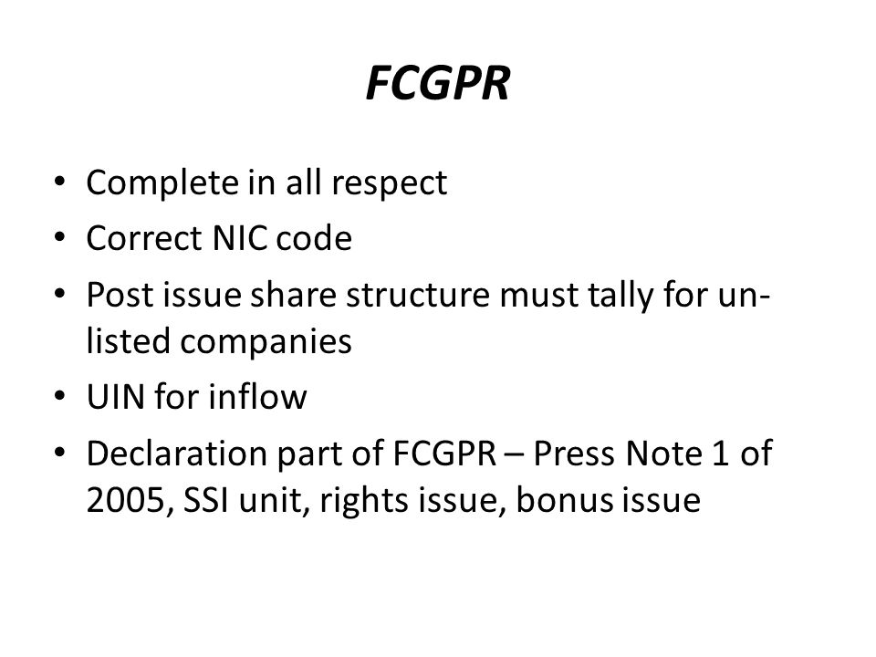 FCGPR Complete in all respect Correct NIC code Post issue share structure must tally for un- listed companies UIN for inflow Declaration part of FCGPR – Press Note 1 of 2005, SSI unit, rights issue, bonus issue