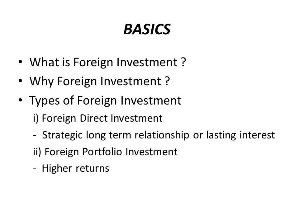 BASICS What is Foreign Investment . Why Foreign Investment .