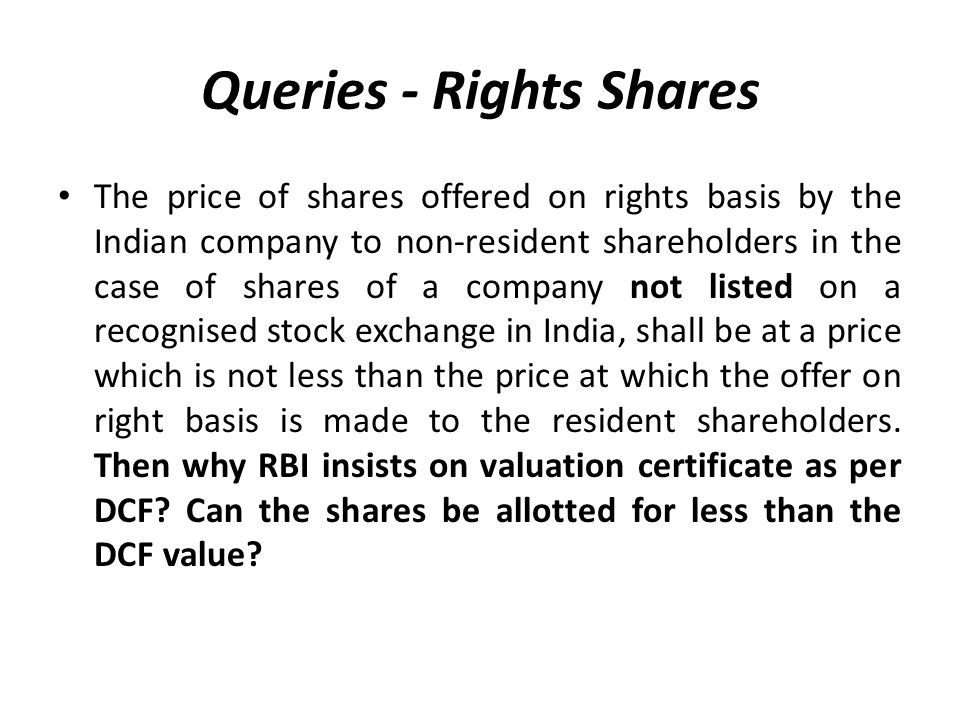 Queries - Rights Shares The price of shares offered on rights basis by the Indian company to non-resident shareholders in the case of shares of a company not listed on a recognised stock exchange in India, shall be at a price which is not less than the price at which the offer on right basis is made to the resident shareholders.