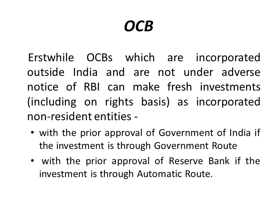 OCB Erstwhile OCBs which are incorporated outside India and are not under adverse notice of RBI can make fresh investments (including on rights basis) as incorporated non-resident entities - with the prior approval of Government of India if the investment is through Government Route with the prior approval of Reserve Bank if the investment is through Automatic Route.
