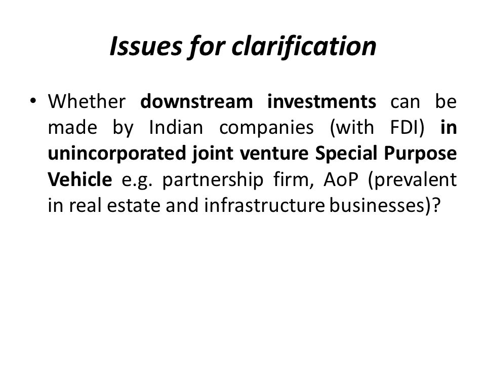 Issues for clarification Whether downstream investments can be made by Indian companies (with FDI) in unincorporated joint venture Special Purpose Vehicle e.g.