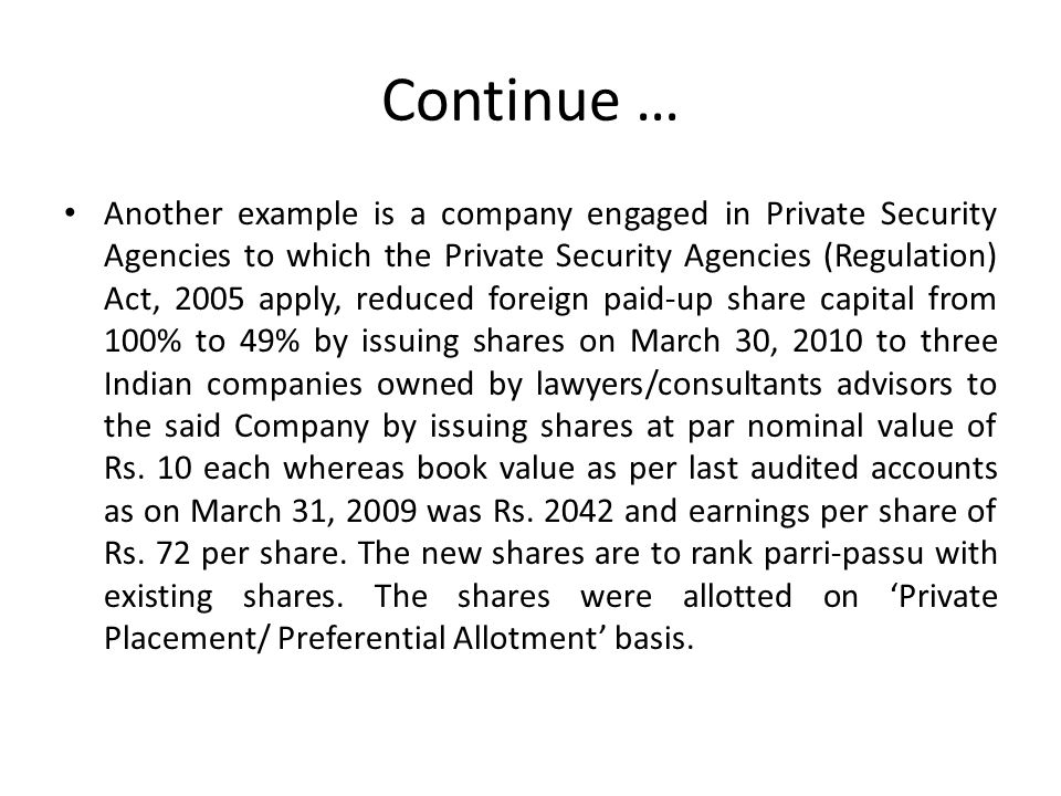 Continue … Another example is a company engaged in Private Security Agencies to which the Private Security Agencies (Regulation) Act, 2005 apply, reduced foreign paid-up share capital from 100% to 49% by issuing shares on March 30, 2010 to three Indian companies owned by lawyers/consultants advisors to the said Company by issuing shares at par nominal value of Rs.