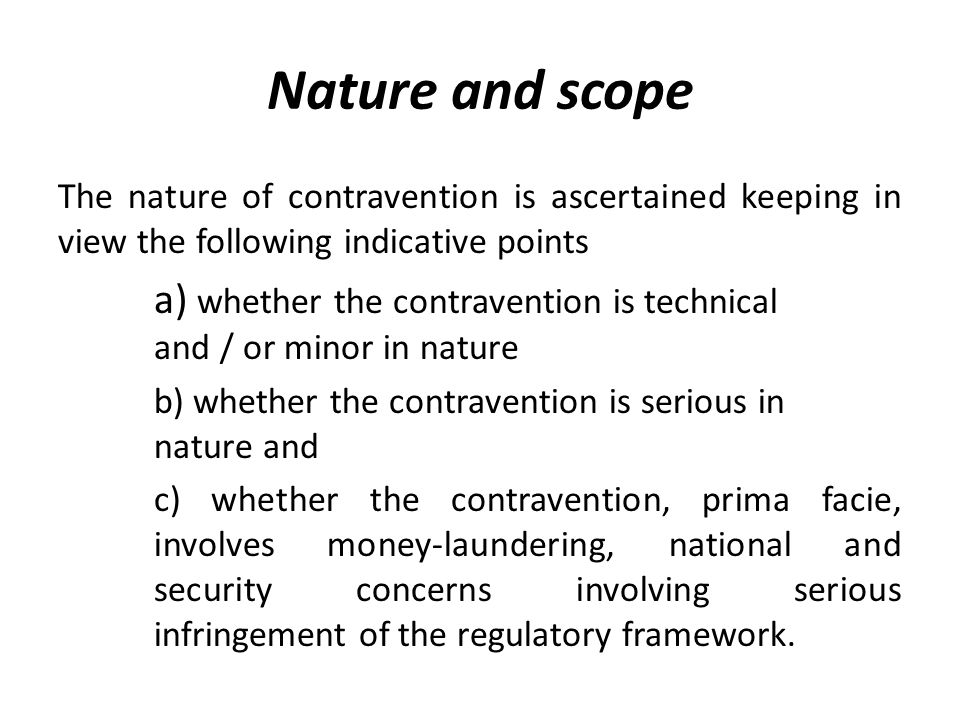 Nature and scope The nature of contravention is ascertained keeping in view the following indicative points a) whether the contravention is technical and / or minor in nature b) whether the contravention is serious in nature and c) whether the contravention, prima facie, involves money-laundering, national and security concerns involving serious infringement of the regulatory framework.