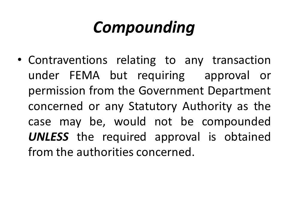Compounding Contraventions relating to any transaction under FEMA but requiring approval or permission from the Government Department concerned or any Statutory Authority as the case may be, would not be compounded UNLESS the required approval is obtained from the authorities concerned.