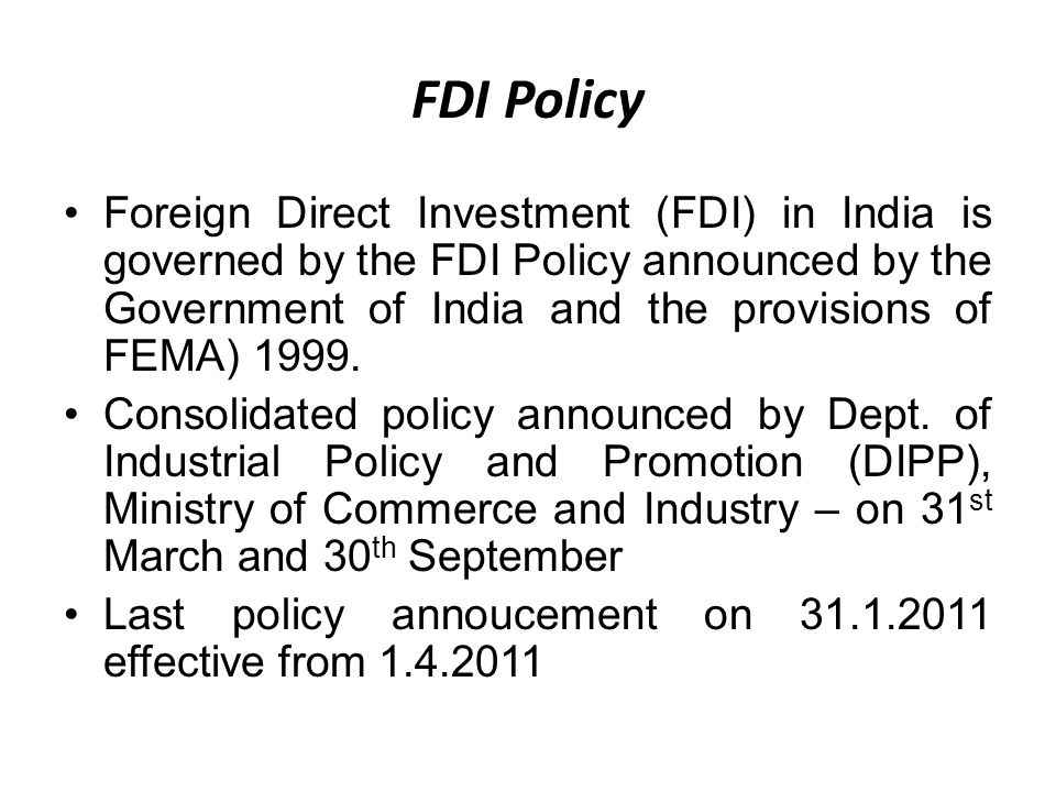 FDI Policy Foreign Direct Investment (FDI) in India is governed by the FDI Policy announced by the Government of India and the provisions of FEMA) 1999.