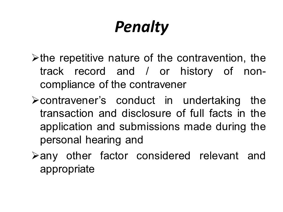 Penalty  the repetitive nature of the contravention, the track record and / or history of non- compliance of the contravener  contravener's conduct in undertaking the transaction and disclosure of full facts in the application and submissions made during the personal hearing and  any other factor considered relevant and appropriate