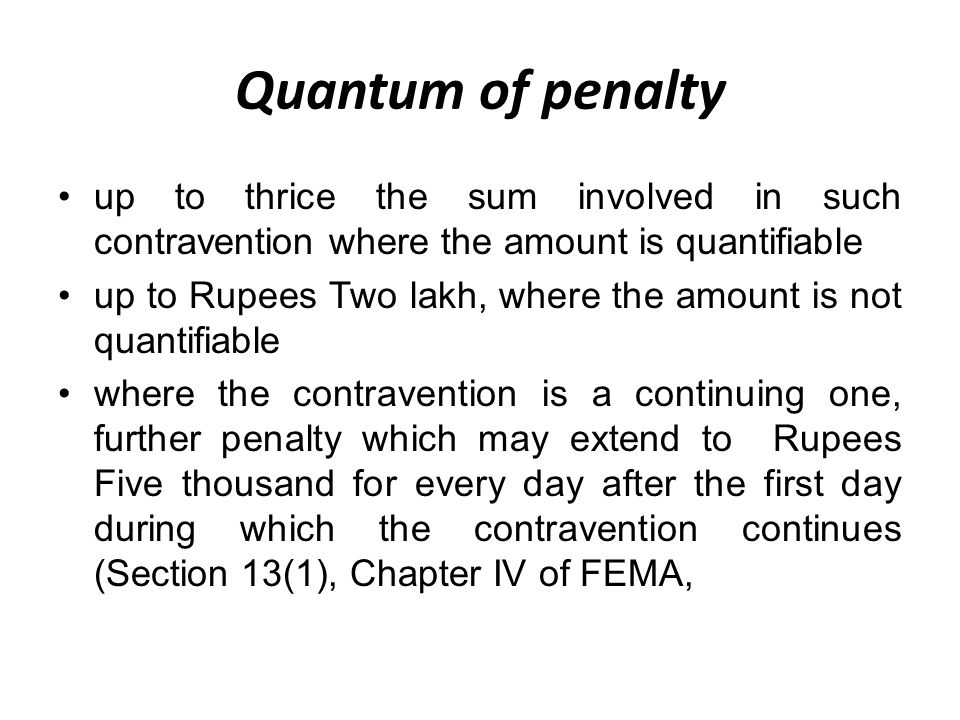 Quantum of penalty up to thrice the sum involved in such contravention where the amount is quantifiable up to Rupees Two lakh, where the amount is not quantifiable where the contravention is a continuing one, further penalty which may extend to Rupees Five thousand for every day after the first day during which the contravention continues (Section 13(1), Chapter IV of FEMA,
