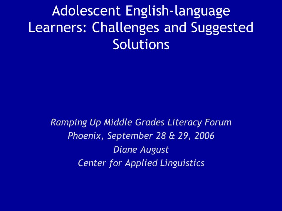 Adolescent English-language Learners: Challenges and Suggested Solutions Ramping Up Middle Grades Literacy Forum Phoenix, September 28 & 29, 2006 Diane August Center for Applied Linguistics
