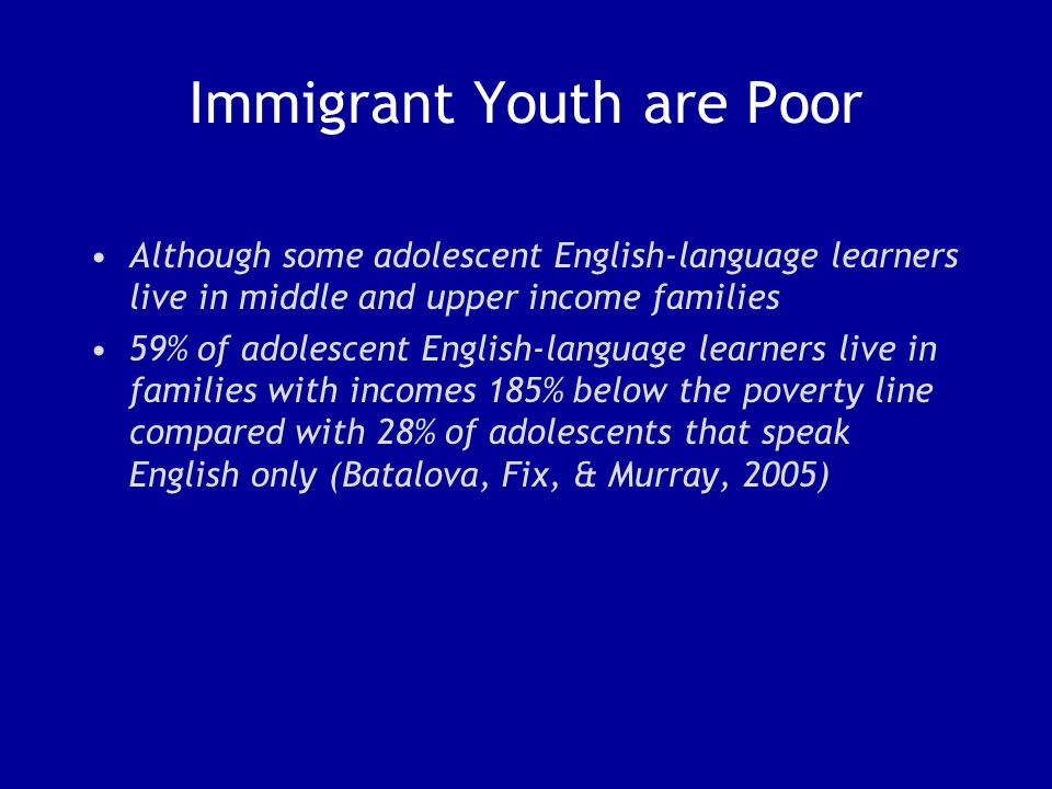 Immigrant Youth are Poor Although some adolescent English-language learners live in middle and upper income families 59% of adolescent English-language learners live in families with incomes 185% below the poverty line compared with 28% of adolescents that speak English only (Batalova, Fix, & Murray, 2005)