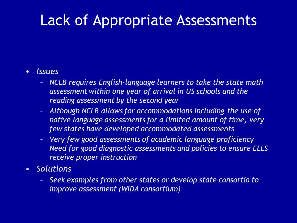 Lack of Appropriate Assessments Issues –NCLB requires English-language learners to take the state math assessment within one year of arrival in US schools and the reading assessment by the second year –Although NCLB allows for accommodations including the use of native language assessments for a limited amount of time, very few states have developed accommodated assessments –Very few good assessments of academic language proficiency Need for good diagnostic assessments and policies to ensure ELLS receive proper instruction Solutions –Seek examples from other states or develop state consortia to improve assessment (WIDA consortium)