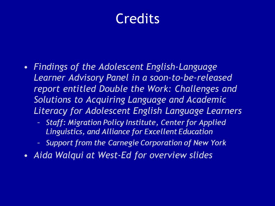 Credits Findings of the Adolescent English-Language Learner Advisory Panel in a soon-to-be-released report entitled Double the Work: Challenges and Solutions to Acquiring Language and Academic Literacy for Adolescent English Language Learners –Staff: Migration Policy Institute, Center for Applied Linguistics, and Alliance for Excellent Education –Support from the Carnegie Corporation of New York Aida Walqui at West-Ed for overview slides